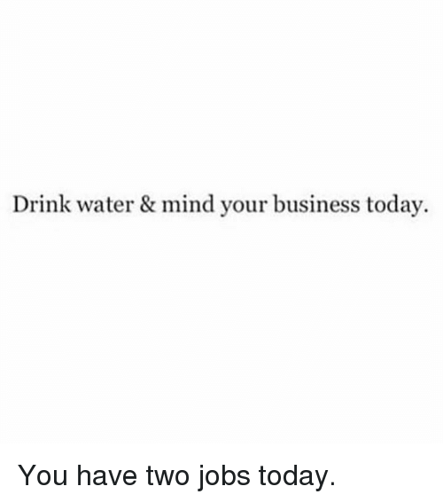 Drink Water And Mind Your Business Meme