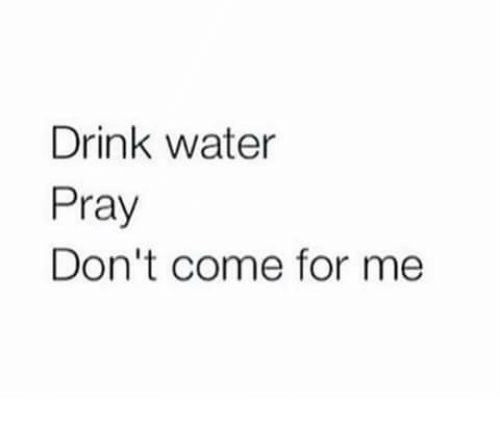Drink Water Pray Dont Come For Me Meme On Meme