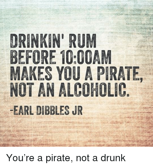 DRINKIN' RUM BEFORE 1000AM MAKES YOU a PIRATE NOT AN