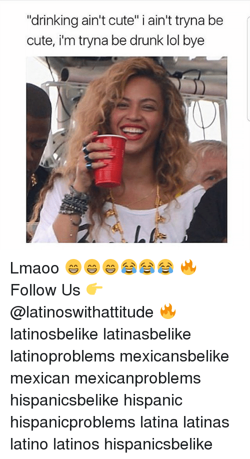 """Cute, Drinking, and Drunk: """"drinking ain't cute"""" i ain't tryna be  cute, i'm tryna be drunk lol bye Lmaoo 😁😁😁😂😂😂 🔥 Follow Us 👉 @latinoswithattitude 🔥 latinosbelike latinasbelike latinoproblems mexicansbelike mexican mexicanproblems hispanicsbelike hispanic hispanicproblems latina latinas latino latinos hispanicsbelike"""