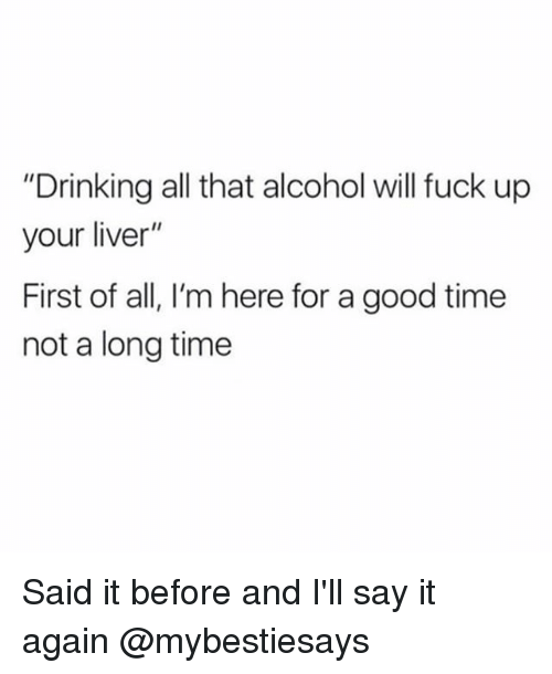 "Drinking, Say It, and Alcohol: ""Drinking all that alcohol will fuck up  your liver""  First of all, I'm here for a good time  not a long time Said it before and I'll say it again @mybestiesays"