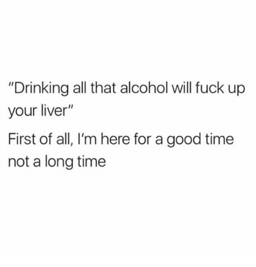 """Drinking, Memes, and Alcohol: """"Drinking all that alcohol will fuck up  your liver""""  First of all, I'm here for a good time  not a long time"""