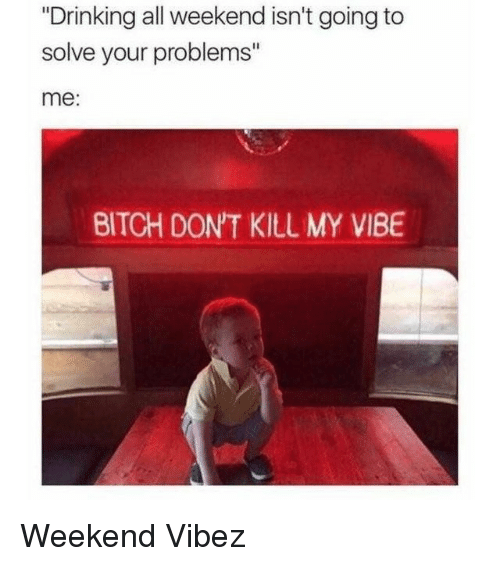 """Bitch, Drinking, and Memes: """"Drinking all weekend isn't going to  solve your problems""""  me:  BITCH DON'T KILL MY VIBE Weekend Vibez"""