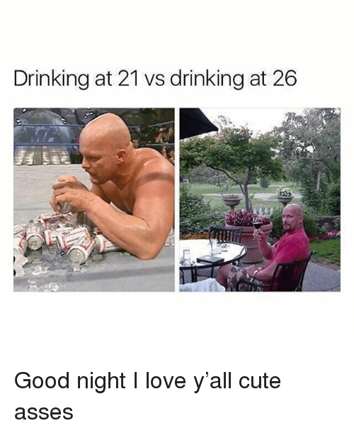 Cute, Drinking, and Funny: Drinking at 21 vs drinking at 26 Good night I love y'all cute asses