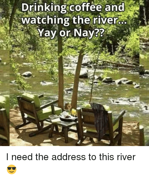 Dank, Drinking, and Coffee: Drinking coffee and  watching the river.  Yay or Nay I need the address to this river 😎