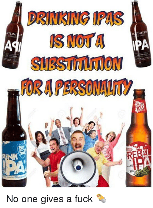 Drinking, Fuck, and Dank Memes: DRINKING IPAS  SUBSTITUTION  FOR A PERSONAUITY No one gives a fuck 🌯