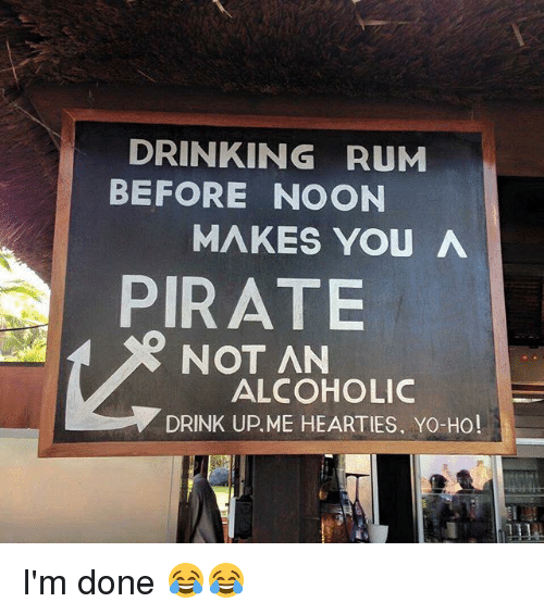 DRINKING RUM BEFORE NOON MAKES YOU a PIRATE NOT AN ALCOHOLIC DRINK