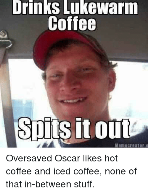 Drinking, Meme, and Memes: Drinks lukeWarm  Coffee  SOILS It out  Meme creator o Oversaved Oscar likes hot coffee and iced coffee, none of that in-between stuff.