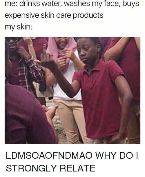 Water, Girl Memes, and Skins: drinks  washes  face,  buys  me: water, my  expensive skin care products  my skin: LDMSOAOFNDMAO WHY DO I STRONGLY RELATE