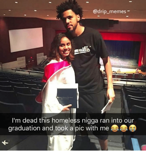 Homeless, Memes, and Ran: @drip_memes-  I'm dead this homeless nigga ran into our  graduation and took a pic with me