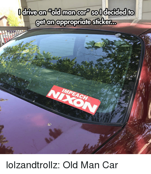 Old Man, Tumblr, and Blog: drive an old mancar soldecided fo  gefan appropriate sticker.o lolzandtrollz:  Old Man Car