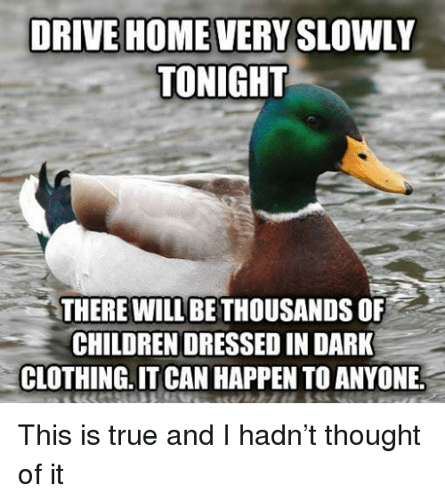 Children, True, and Drive: DRIVE HOME VERY SLOWLY  TONIGHT  THERE WILL BE THOUSANDS OF  CHILDREN DRESSED IN DARK  CLOTHING.IT CAN HAPPEN TO ANYONE This is true and I hadn't thought of it