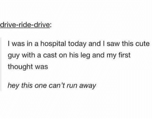 Cute, Run, and Saw: drive-ride-drive:  I was in a hospital today and I saw this cute  guy with a cast on his leg and my first  thought was  hey this one can't run away