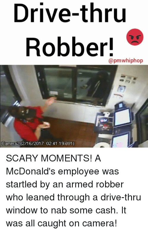 Memes, Windows, and 🤖: Drive-thru  Robber!  Camera2 (2/16/2017 02:41 13 001) SCARY MOMENTS! A McDonald's employee was startled by an armed robber who leaned through a drive-thru window to nab some cash. It was all caught on camera!