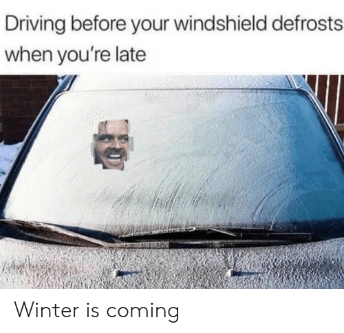 Driving, Winter, and Youre: Driving before your windshield defrosts  when you're late Winter is coming