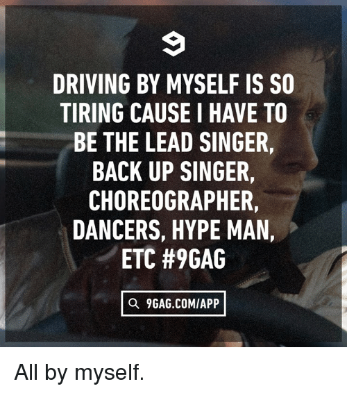 9gag, Dank, and Driving: DRIVING BY MYSELF IS SO  TIRING CAUSE I HAVE TO  BE THE LEAD SINGER,  BACK UP SINGER,  CHOREOGRAPHER,  DANCERS, HYPE MAN,  ETC #9GAG  Q 9GAG.COMIAPP All by myself.
