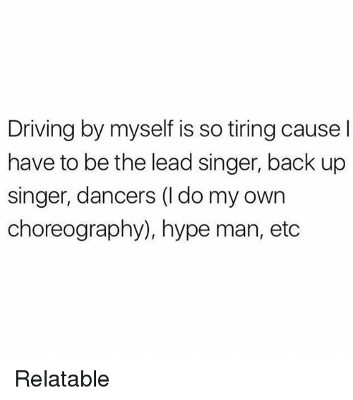 Driving, Hype, and Hype Man: Driving by myself is so tiring cause l  have to be the lead singer, back up  singer, dancers (l do my own  choreography), hype man, etc Relatable
