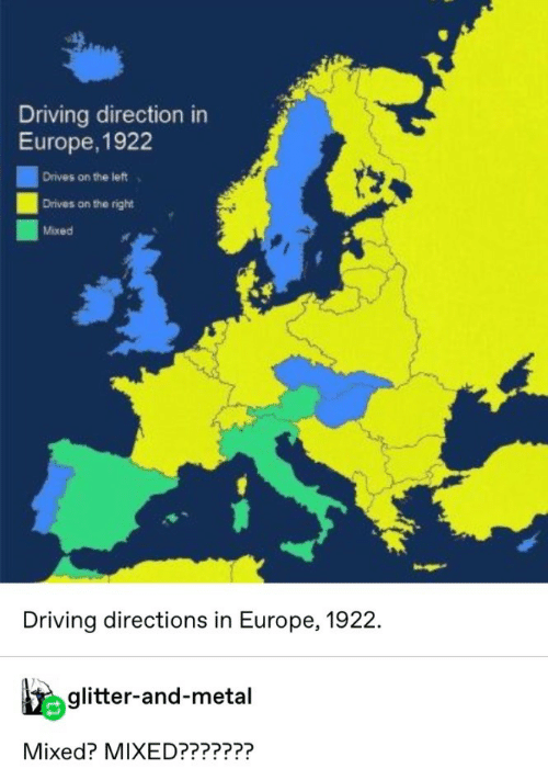 Driving, Europe, and Metal: Driving direction in  Europe, 1922  Drives on the left  Drives on the right  Mixed  Driving directions in Europe, 1922.  glitter-and-metal  Mixed? MIXED???????
