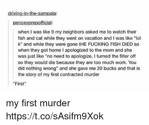 "Driving, Fucking, and Lol: driving-in-the-sampala:  penceyprepofficial:  when I was like 9 my neighbors asked me to watch their  fish and cat while they went on vacation and l was like ""lol  k"" and while they were FUCKING FISH DIED so  when they got home I apologized to the mom and she  was just like no need to apologize, I turned the filter off  so they would die because they are too much work. You  did nothing wrong"" and she gave me 20 bucks and that is  the story of my first contracted murder  First my first murder https://t.co/sAsifm9Xok"