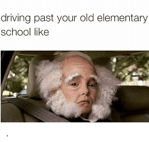 Driving, School, and Elementary: driving past your old elementary  school like .