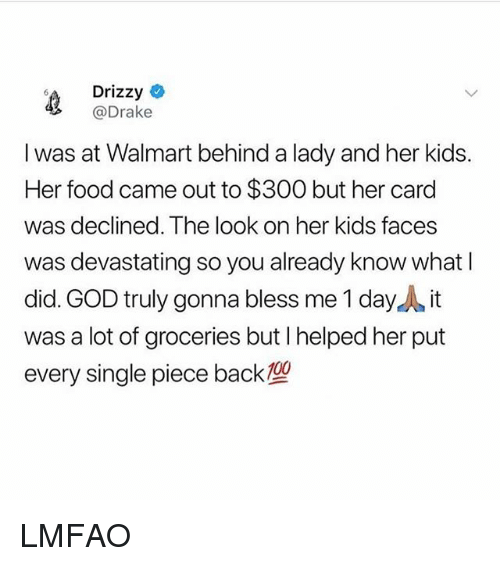 Drake, Food, and God: Drizzy  @Drake  I was at Walmart behind a lady and her kids.  Her food came out to $300 but her card  as declined. The look on her kids faces  was devastating so you already know what I  did. GOD truly gonna bless me 1 dayA it  was a lot of groceries but I helped her put  every single piece back LMFAO