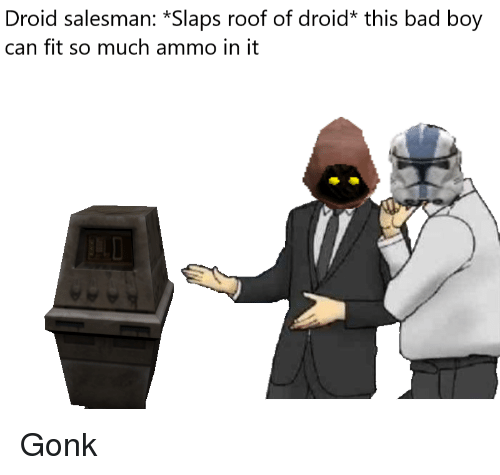 Bad, Boy, and Fit: Droid salesman: *Slaps roof of droid* this bad boy  can fit so much ammo in it