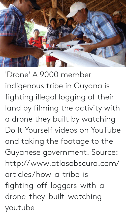 Dank, Drone, and Videos: 'Drone' A 9000 member indigenous tribe in Guyana is fighting illegal logging of their land by filming the activity with a drone they built by watching Do It Yourself videos on YouTube and taking the footage to the Guyanese government.  Source: http://www.atlasobscura.com/articles/how-a-tribe-is-fighting-off-loggers-with-a-drone-they-built-watching-youtube