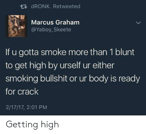 Smoking, Bullshit, and Crack: dRONK. Retweeted  Marcus Graham  @Yaboy_Skeete  If u gotta smoke more than 1 blunt  to get high by urself ur either  smoking bullshit or ur body is ready  for crack  2/17/17, 2:01 PM Getting high