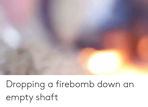 Down, Shaft, and Empty: Dropping a firebomb down an empty shaft