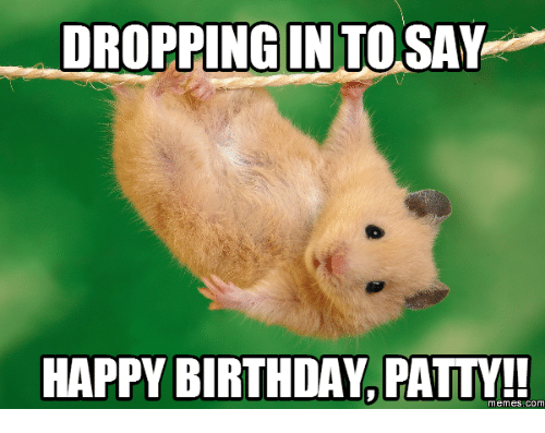 Happy Birthday Patty Images: DROPPING IN TO SAY  HAPPY BIRTHDAY PATY!  memes,COM