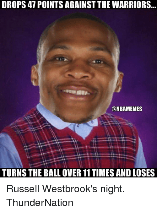 Memes, Russell Westbrook, and 🤖: DROPS 47 POINTS AGAINST THE WARRIORS  @NBAMEMES  TURNS THE BALL OVER 11TIMES AND LOSES Russell Westbrook's night. ThunderNation