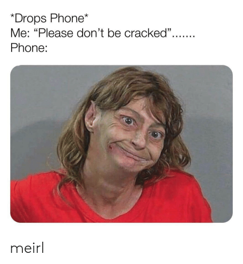 """Phone, Cracked, and MeIRL: *Drops Phone*  Me: """"Please don't be cracked"""".  Phone: meirl"""
