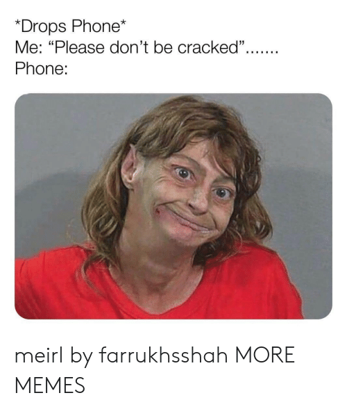 """Dank, Memes, and Phone: *Drops Phone*  Me: """"Please don't be cracked"""".  Phone: meirl by farrukhsshah MORE MEMES"""