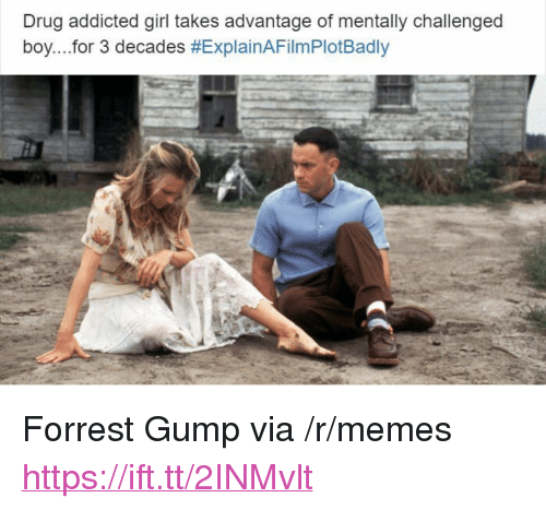 "Explain a Film Plot Badly, Forrest Gump, and Memes: Drug addicted girl takes advantage of mentally challenged  boy for 3 decades <p>Forrest Gump via /r/memes <a href=""https://ift.tt/2INMvlt"">https://ift.tt/2INMvlt</a></p>"