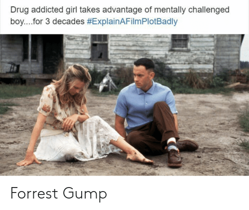 Explain a Film Plot Badly, Forrest Gump, and Addicted: Drug addicted girl takes advantage of mentally challenged  boy for 3 decades Forrest Gump