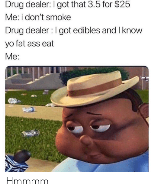 Ass, Drug Dealer, and Fat Ass: Drug dealer: I got that 3.5 for $25  Me: i don't smoke  Drug dealer I got edibles and I know  yo fat ass eat  Me Hmmmm
