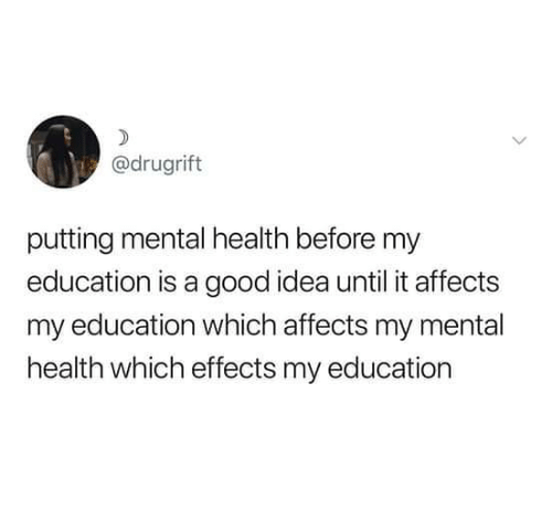 Good, Idea, and Education: @drugrift  putting mental health before my  education is a good idea until it affects  my education which affects my mental  health which effects my education