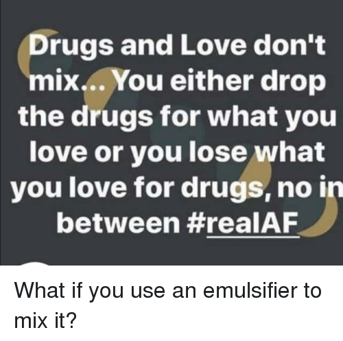 Drugs And Love Don T Ix You Either Drop The Drugs For What You Love Or You Lose What You Love For Drugs No In Between Drugs Meme On Me Me