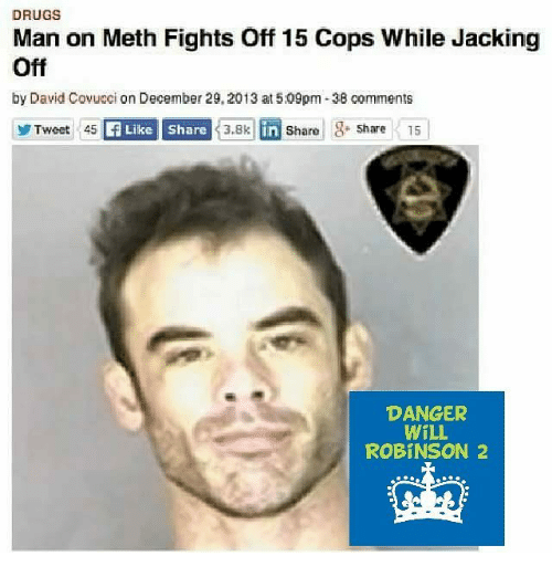 Drugs Man On Meth Fights Off 15 Cops While Jacking Off By David Covucci On December 292013 At509pm 38 Comments Danger Will Robinson 2 Drugs Meme On Me Me