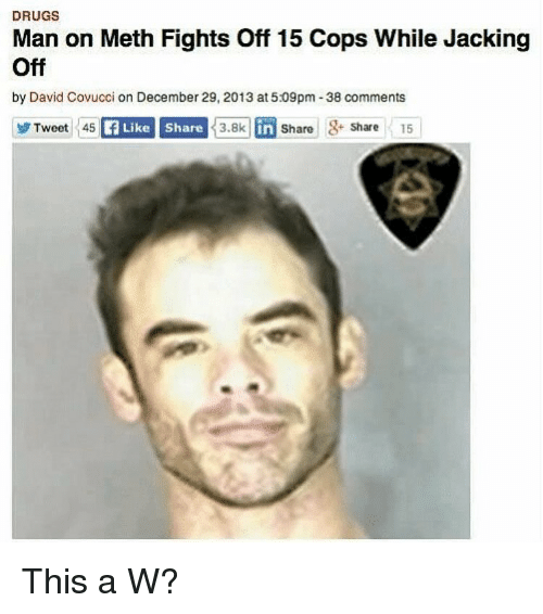 Drugs, Jacking Off, and Dank Memes: DRUGS  Man on Meth Fights Off 15 Cops While Jacking  Off  by David Covucci on December 29, 2013 at 5:09pm-38 comments  Tweet 45  f Like Share  3.8k in Share Share 15  in  Share15 This a W?