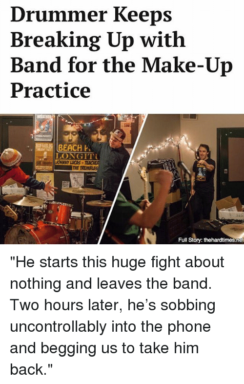 """Memes, Phone, and Beach: Drummer Keeps  Breaking Up with  Band for the Make-Up  Practice  BEACH  LONGITTU  Full  Story: thehardtimes.net """"He starts this huge fight about nothing and leaves the band. Two hours later, he's sobbing uncontrollably into the phone and begging us to take him back."""""""