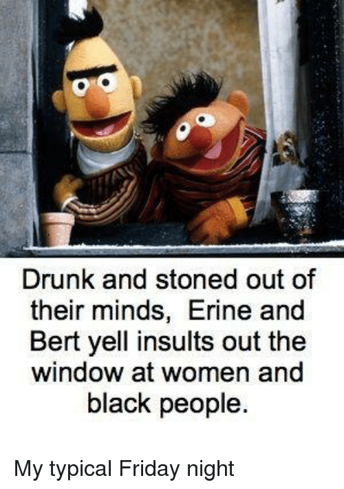 Drunk And Stoned Out Of Their Minds Erine And Bert Yell Insults Out