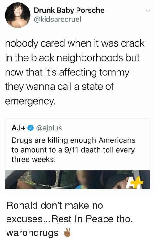 9/11, Drugs, and Drunk: Drunk Baby Porsche  @kidsarecruel  nobody cared when it was crack  in the black neighborhoods but  now that it's affecting tommy  they wanna call a state of  emergency.  AJ+ @ajplus  Drugs are killing enough Americans  to amount to a 9/11 death toll every  three weeks Ronald don't make no excuses...Rest In Peace tho. warondrugs ✌🏾