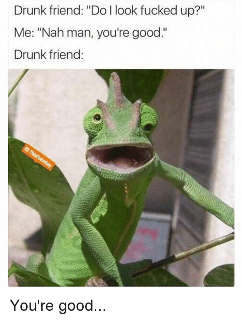 "Drunk, Funny, and Good: Drunk friend: ""Do I look fucked up?""  Me: ""Nah man, you're good.""  Drunk friend: You're good..."