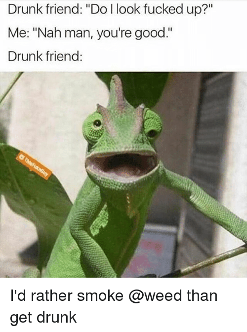 """Drunk, Weed, and Good: Drunk friend: """"Do l look fucked up?""""  Me: """"Nah man, you're good.""""  Drunk friend: I'd rather smoke @weed than get drunk"""