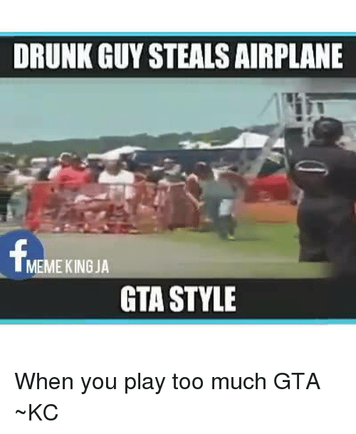 Memes, Airplane, and 🤖: DRUNK GUY STEALS AIRPLANE  MEME KING JA  GTA STYLE When you play too much GTA ~KC♡