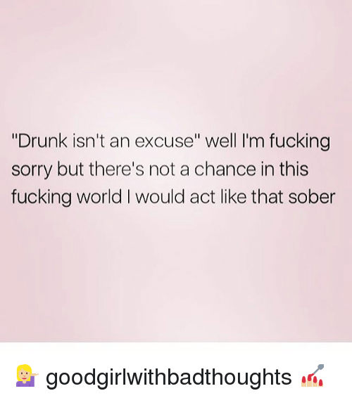 """Drunk, Fucking, and Memes: """"Drunk isn't an excuse"""" well I'm fucking  sorry but there's not a chance in this  fucking world I would act like that sober 💁🏼 goodgirlwithbadthoughts 💅🏼"""