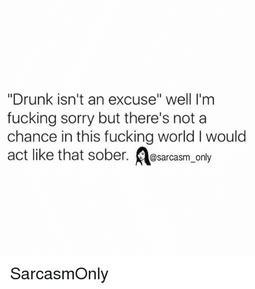 """Drunk, Fucking, and Funny: """"Drunk isn't an excuse"""" well I'm  fucking sorry but there's not a  chance in this fucking world I would  act like that sober. @sarcasm only SarcasmOnly"""