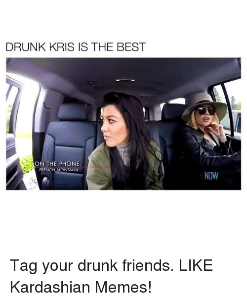 French Montana, Kardashian, and Montana: DRUNK KRIS IS THE BEST  ON THE PHONE:  FRENCH MONTANA  NOW Tag your drunk friends. LIKE Kardashian Memes!