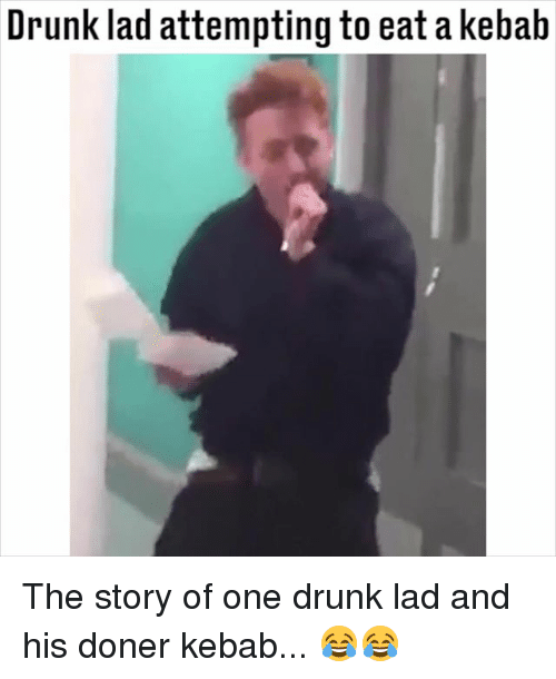 Drunk, Memes, and 🤖: Drunk lad attempting to eat a kebah The story of one drunk lad and his doner kebab... 😂😂